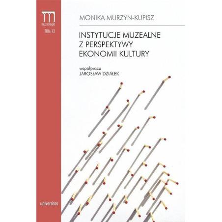 INSTYTUCJE MUZEALNE Z PERSPEKTYWY EKONOMII KULTURY Monika Murzyn-Kupisz