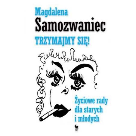 TRZYMAJMY SIĘ ŻYCIOWE RADY DLA STARYCH I MŁODYCH Magdalena Samozwaniec
