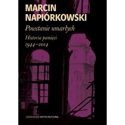POWSTANIE UMARŁYCH HISTORIA PAMIĘCI 1944-2014 Marcin Napiórkowski
