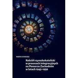 KOŚCIÓŁ RZYMSKOKATOLICKI W PROCESACH INTEGRACYJNYCH NA POMORZU ZACHODNIM W LATACH 1945-1956 Marta Cichocka