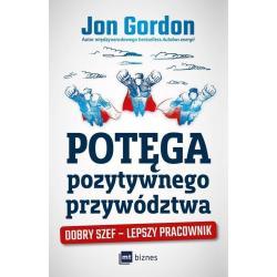 POTĘGA POZYTYWNEGO PRZYWÓDZTWA DOBRY SZEF – LEPSZY PRACOWNIK Jon Gordon
