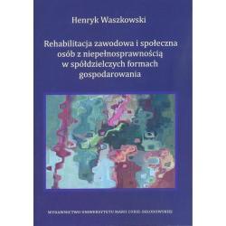 REHABILITACJA ZAWODOWA I SPOŁECZNA OSÓB Z NIEPEŁNOSPRAWNOŚCIĄ W SPÓŁDZIELCZYCH FORMACH GOSPODAROWANIA Henryk Waszkowski