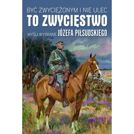 BYĆ ZWYCIĘŻONYM I NIE ULEC TO ZWYCIĘSTWO MYŚLI WYBRANE JÓZEFA PIŁSUDSKIEGO Małgorzata Sękalska