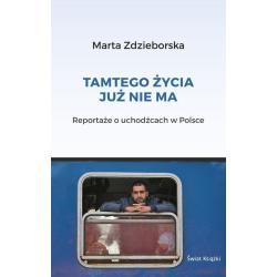 TAMTEGO ŻYCIA JUŻ NIE MA - REPORTAŻE O UCHODŹCACH W POLSCE Marta Zdzieborska