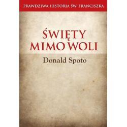 ŚWIĘTY MIMO WOLI. PRAWDZIWA HISTORIA ŚW. FRANCISZKA Donald Spoto