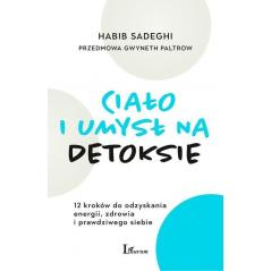 CIAŁO I UMYSŁ NA DETOKSIE 12 KROKÓW DO ODZYSKANIA ENERGII, ZDROWIA I PRAWDZIWEGO SIEBIE Habib Sadeghi