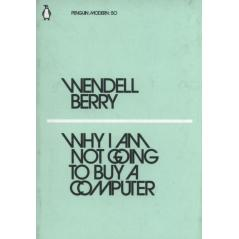 WHY I AM NOT GOING TO BUY A COMPUTER Wendell Berry