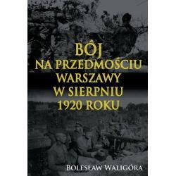 BÓJ NA PRZEDMOŚCIU WARSZAWY W SIERPNIU 1920 ROKU Bolesław Waligóra