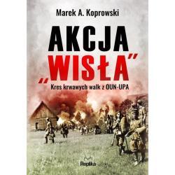 """AKCJA """"WISŁA"""" KRES KRWAWYCH WALK Z OUN-UPA Marek Koprowski"""