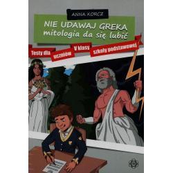 NIE UDAWAJ GREKA MITOLOGIA DA SIĘ LUBIĆ TESTY DLA UCZNIÓW V KLASY SZKOŁY PODSTAWOWEJ Anna Korcz