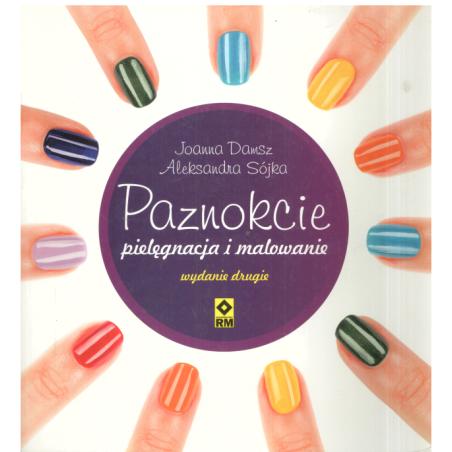 PAZNOKCIE PIELĘGNACJA I MALOWANIE Aleksandra Sójka-Hejduk, Joanna Damsz