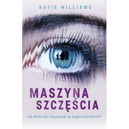 MASZYNA SZCZĘŚCIA JAK DALEKO BYŚ SIĘ POSUNĄŁ BY KOGOŚ USZCZĘŚLIWIĆ? Katie Williams