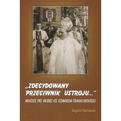 ZDECYDOWANY PRZECIWNIK USTROJU WŁADZE PRL WOBEC KS.EDWARDA FRANKOWSKIEGO Bogdan Stanaszek