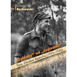 ŻELAZNY OD ŁUPASZKI PPOR. ZDZISŁAW BADOCHA (1925-1946) Łukasz Borkowski