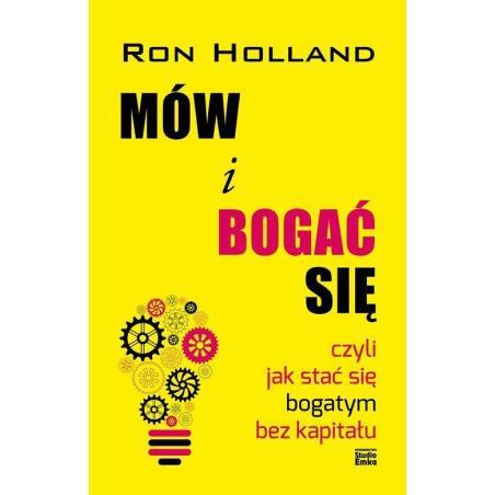 MÓW I BOGAĆ SIĘ CZYLI JAK STAĆ SIĘ BOGATYM BEZ KAPITAŁU Ron Holland