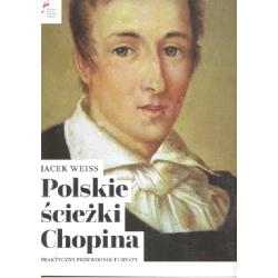 POLSKIE ŚCIEŻKI CHOPINA PRAKTYCZNY PRZEWODNIK TURYSTY Jacek Weiss