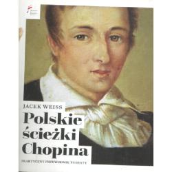POLSKIE ŚCIEŻKI CHOPINA PRAKTYCZNY PRZEWODNIK TURYSTYCZNY Jacek Weiss