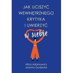 JAK UCISZYĆ WEWNĘTRZNEGO KRYTYKA I UWIERZYĆ W SIEBIE Joanna Godecka, Alina Adamowicz
