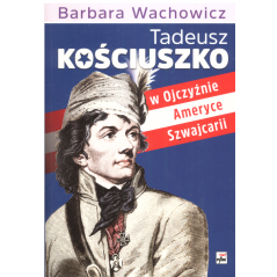 TADEUSZ KOŚCIUSZKO W OJCZYŹNIE AMERYCE SZWAJCARII Barbara Wachowicz