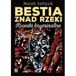 BESTIA ZNAD RZEKI KRONIKI KRYMINALNE Marek Sołtysik