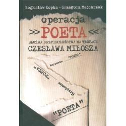 OPERACJA POETA SŁUŻBA BEZPIECZEŃSTWA NA TROPACH CZESŁAWA MIŁOSZA Bogusław Kopka, Grzegorz Majchrzak