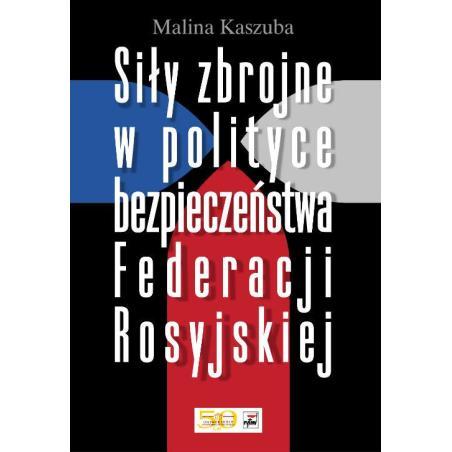 SIŁY ZBROJNE W POLITYCE BEZPIECZEŃSTWA FEDERACJI ROSYJSKIEJ Malina Kaszuba