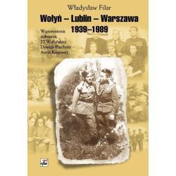 WOŁYŃ-LUBLIN-WARSZAWA WSPOMNIENIA ŻOŁNIERZA 27 WOŁYŃSKIEJ DYWIZJI PIECHOTY ARMII KRAJOWEJ Władysław Filar