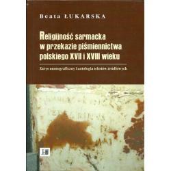 RELIGIJNOŚĆ SARMACKA WPRZEKAZIE PIŚMIENNICTWA PPOLSKIEGO XVII I XVIII WIEKU Beata Łukarska