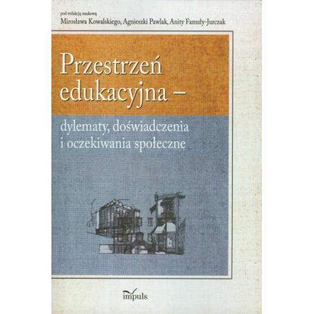 PRZESTRZEŃ EDUKACYJNA - DYLEMATY DOŚWIADCZENIA I OCZEKIWANIA SPOŁECZNE Mirosław Kowalski, Agnieszka Pawlak, Anita Famuła-Jurczak