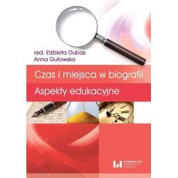 CZAS I MIEJSCA W BIOGRAFII ASPEKTY EDUKACYJNE Elżbieta Dubas, Anna Gutowska