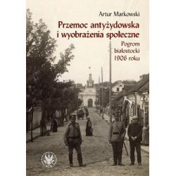 PRZEMOC ANTYŻYDOWSKA I WYOBRAŻENIA SPOŁECZNE POGROM BIAŁOSTOCKI 1906 Artur Markowski