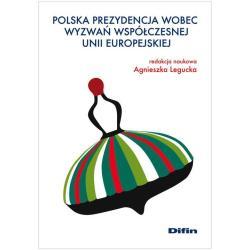 POLSKA PREZYDENCJA WOBEC WYWAŃ WSPÓŁCZESNEJ UNII EUROPEJSKIEJ Agnieszka Legucka