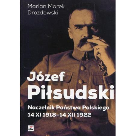 JÓZEF PIŁSUDSKI NACZELNIK PAŃSTWA POLSKIEGO 14 XI 1918-14XII 1922 Marian Drozdowski