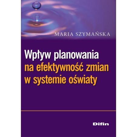 WPŁYW PLANOWANIA NA EFEKTYWNOŚĆ ZMIAN W SYSTEMIE OŚWIATY Maria Szymańska