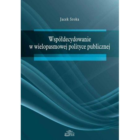 WSPÓŁDECYDOWANIE W WIELOPASMOWEJ POLITYCE PUBLICZNEJ Jacek Sroka