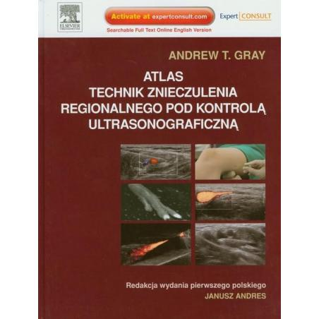 ATLAS TECHNIK ZNIECZULENIA REGIONALNEGO POD KONTROLĄ ULTRASONOGRAFICZNĄ Andrew T. Gray