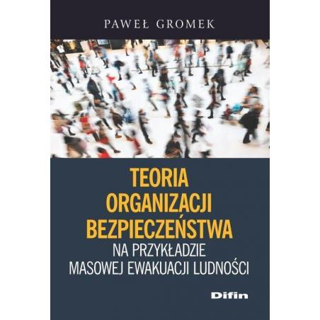 TEORIA ORGANIZACJI BEZPIECZEŃSTWA NA PRZYKŁADZIE MASOWEJ EWAKUACJI LUDNOŚCI Paweł Gromek