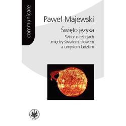ŚWIĘTO JĘZYKA SZKICE O RELACJACH MIĘDZY ŚWIATEM SŁOWEM A UMYSŁEM LUDZKIM Paweł Majewski