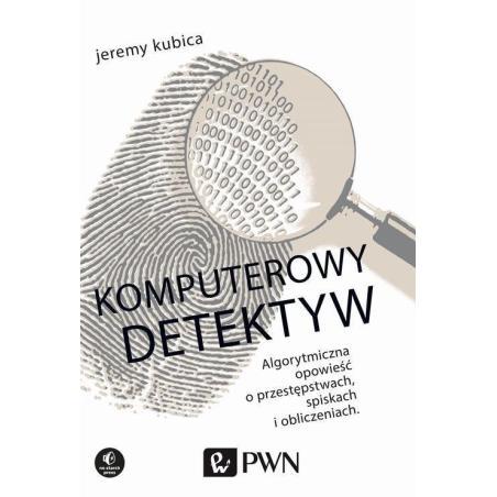 KOMPUTEROWY DETEKTYW ALGORYTMICZNA OPOWIEŚĆ O PRZESTĘPSTWACH SPISKACH I OBLICZENIACH Jeremy Kubica