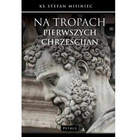 NA TROPACH PIERWSZYCH CHRZEŚCIJAN Stefan Misiniec