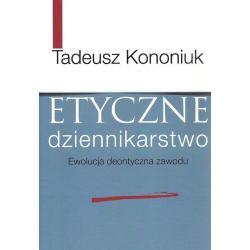 ETYCZNE DZIENNIKARSTWO EWOLUCJA DEONTYCZNA ZAWODU Tadeusz Kononiuk