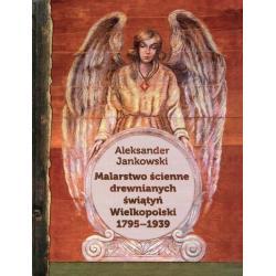 MALARSTWO ŚCIENNE DREWNIANYCH ŚWIĄTYŃ WIELKOPOLSKI 1795-1939 Aleksander Jankowski