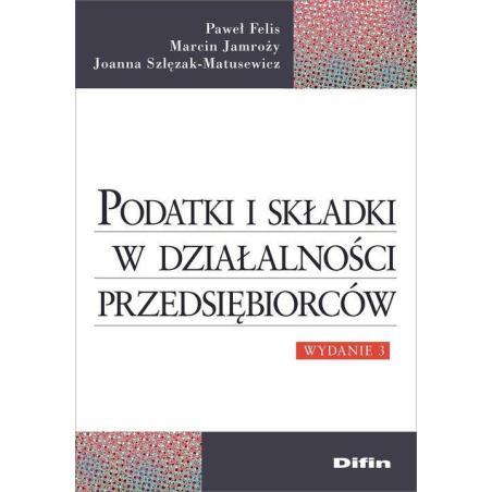 PODATKI I SKŁADKI W DZIAŁALNOŚCI PRZEDSIĘBIORCÓW Marcin Jamroży, Paweł Felis, Joanna Szlęzak-Matusewicz