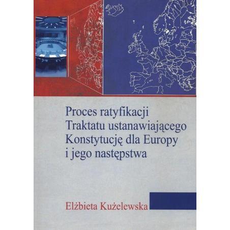 PROCES RATYFIKACJI TRAKTATU USTANAWIAJĄCEGO KONSTYTUCJĘ DLA EUROPY I JEGO NASTĘPSTWA Elżbieta Kużelewska