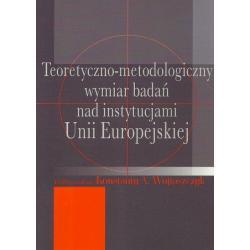 TEORETYCZNO-METODOLOGICZNY WYMIAR BADAŃ NAD INSTYTUCJAMI UNII EUROPEJSKIEJ Konstanty A. Wojtaszczyk