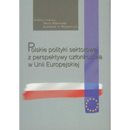POLSKIE POLITYKI SEKTOROWE Z PERSPEKTYWY CZŁONKOSTWA W UNII EUROPEJSKIEJ Konstanty A. Wojtaszczyk, Marta Witkowska