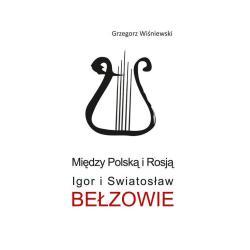 MIĘDZY POLSKĄ I ROSJĄ IGOR I SWIATOSŁAW BEŁZOWIE Grzegorz Wiśniewski