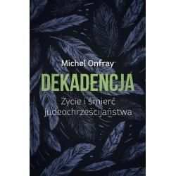 DEKADENCJA ŻYCIE I ŚMIERĆ JUDEOCHRZEŚCIJAŃSTWA Michel Onfray