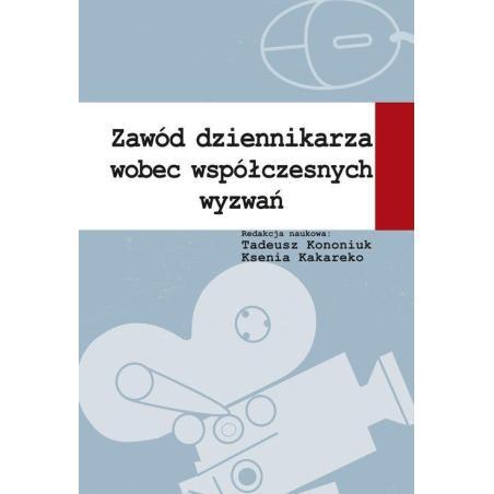 ZAWÓD DZIENNIKARZA WOBEC WSPÓŁCZESNYCH WYZWAŃ Tadeusz Kononiuk, Ksenia Kakareko