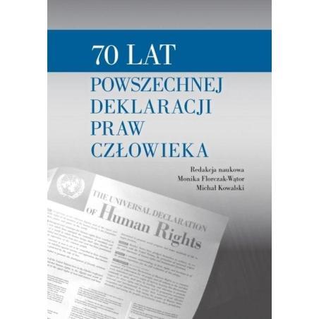 70 LAT POWSZECHNEJ DEKLARACJI PRAW CZŁOWIEKA Monika Florczak Wątor, Michał Kowalski